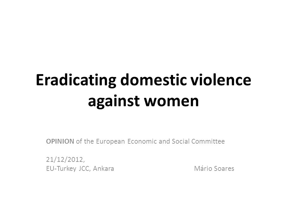 Eradicating domestic violence against women OPINION of the European Economic and Social Committee 21/12/2012, EU-Turkey JCC, Ankara Mário Soares