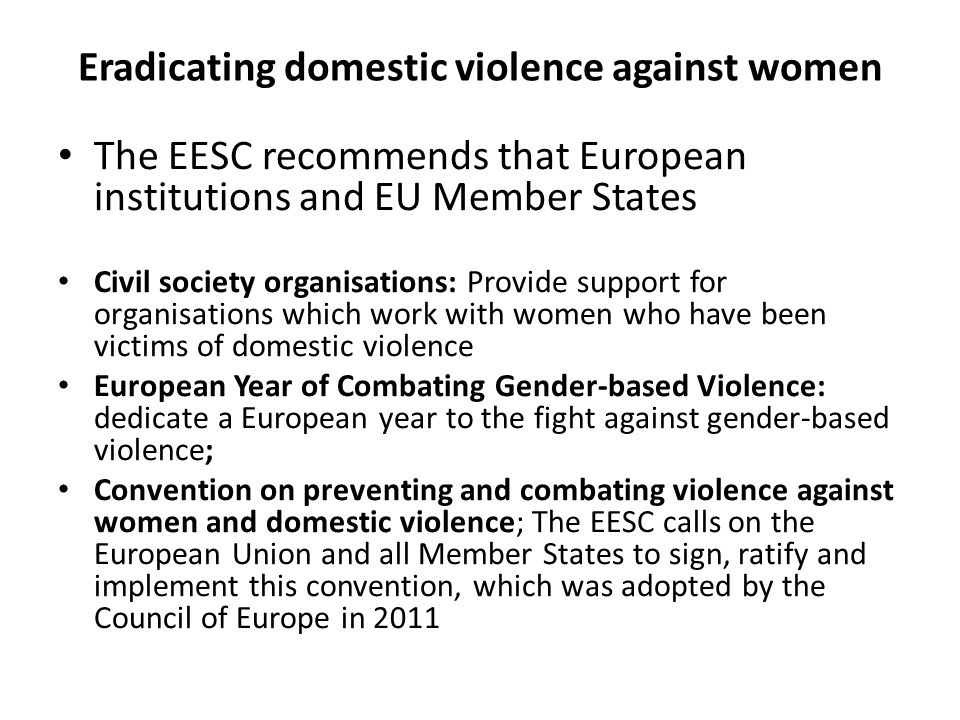 Eradicating domestic violence against women The EESC recommends that European institutions and EU Member States Civil society organisations: Provide support for organisations which work with women who have been victims of domestic violence European Year of Combating Gender-based Violence: dedicate a European year to the fight against gender-based violence; Convention on preventing and combating violence against women and domestic violence; The EESC calls on the European Union and all Member States to sign, ratify and implement this convention, which was adopted by the Council of Europe in 2011