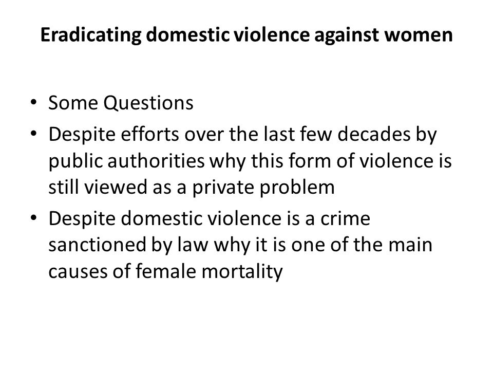 Eradicating domestic violence against women Some Questions Despite efforts over the last few decades by public authorities why this form of violence is still viewed as a private problem Despite domestic violence is a crime sanctioned by law why it is one of the main causes of female mortality
