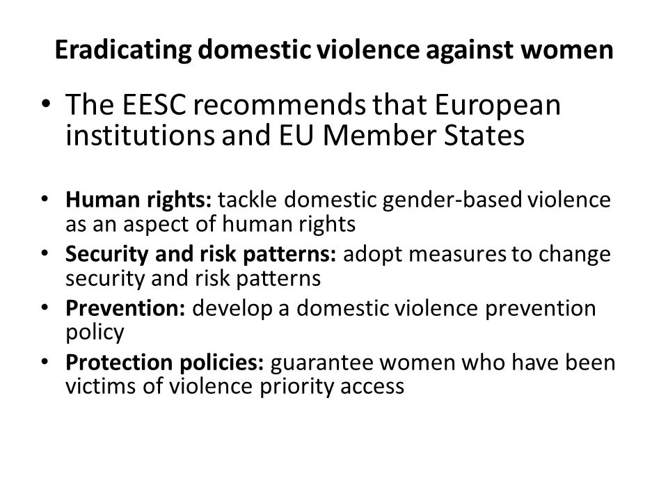 Eradicating domestic violence against women The EESC recommends that European institutions and EU Member States Human rights: tackle domestic gender-based violence as an aspect of human rights Security and risk patterns: adopt measures to change security and risk patterns Prevention: develop a domestic violence prevention policy Protection policies: guarantee women who have been victims of violence priority access
