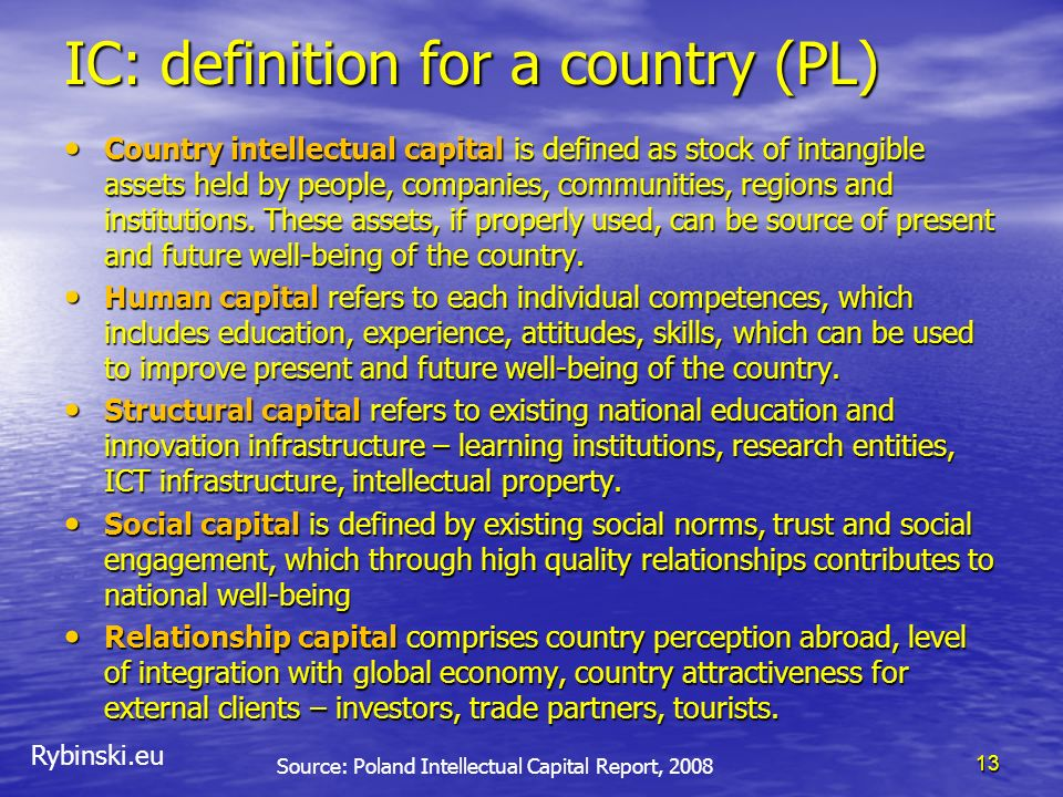 Rybinski.eu IC: definition for a country (PL) Country intellectual capital is defined as stock of intangible assets held by people, companies, communi
