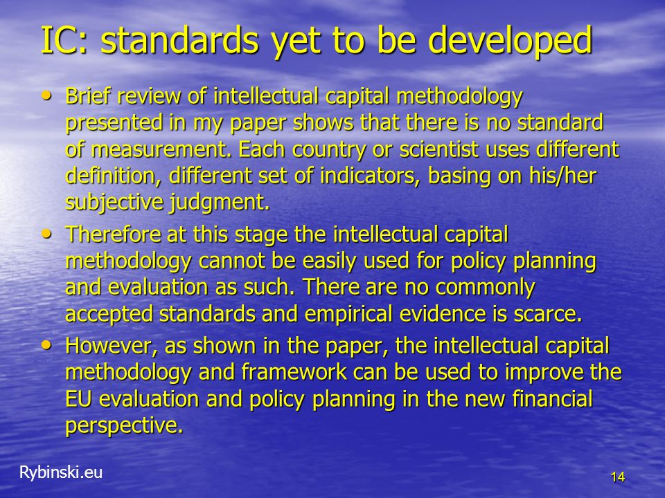 Rybinski.eu IC: standards yet to be developed Brief review of intellectual capital methodology presented in my paper shows that there is no standard o