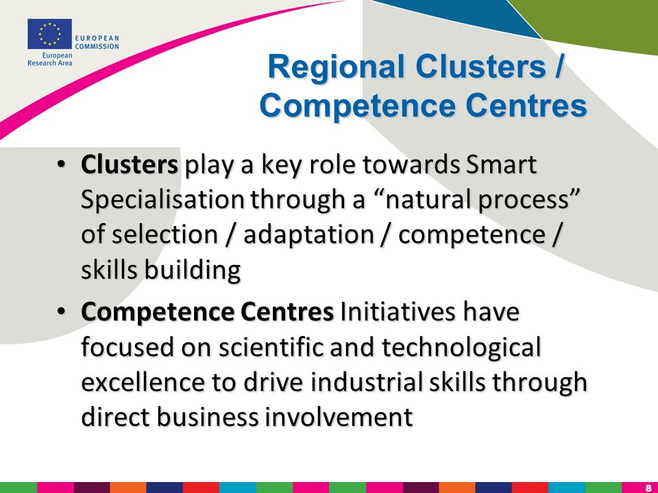8 Regional Clusters / Competence Centres Clusters play a key role towards Smart Specialisation through a natural process of selection / adaptation / c