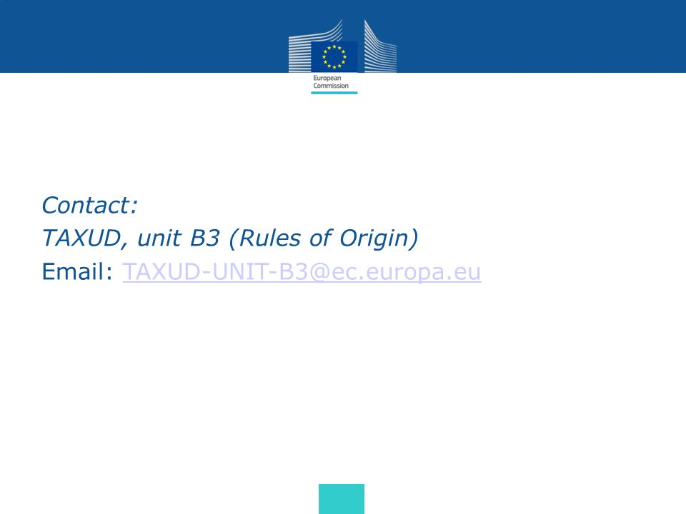 Contact: TAXUD, unit B3 (Rules of Origin) Email: TAXUD-UNIT-B3@ec.europa.euTAXUD-UNIT-B3@ec.europa.eu