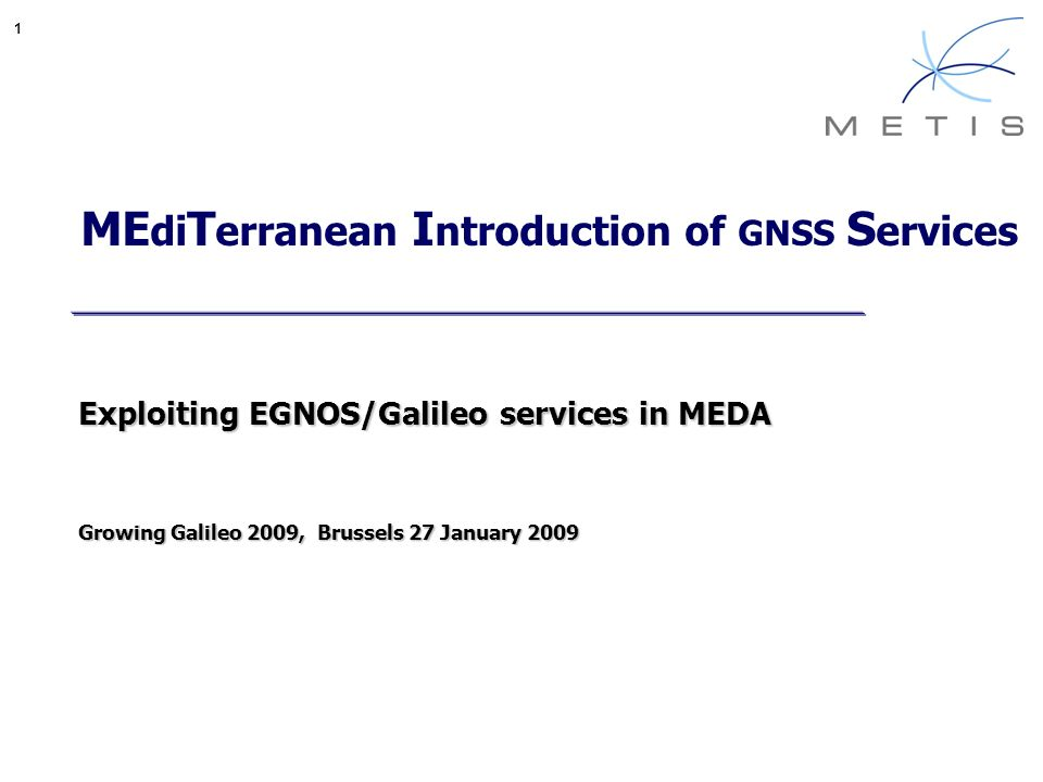 1 ME di T erranean I ntroduction of GNSS S ervices Exploiting EGNOS/Galileo services in MEDA Growing Galileo 2009, Brussels 27 January 2009