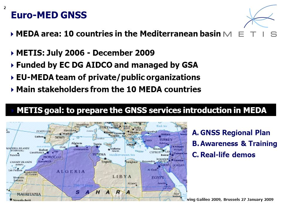 2 Euro-MED GNSS MEDA area: 10 countries in the Mediterranean basin METIS: July 2006 - December 2009 Funded by EC DG AIDCO and managed by GSA EU-MEDA team of private/public organizations Main stakeholders from the 10 MEDA countries METIS goal: to prepare the GNSS services introduction in MEDA A.GNSS Regional Plan B.Awareness & Training C.Real-life demos