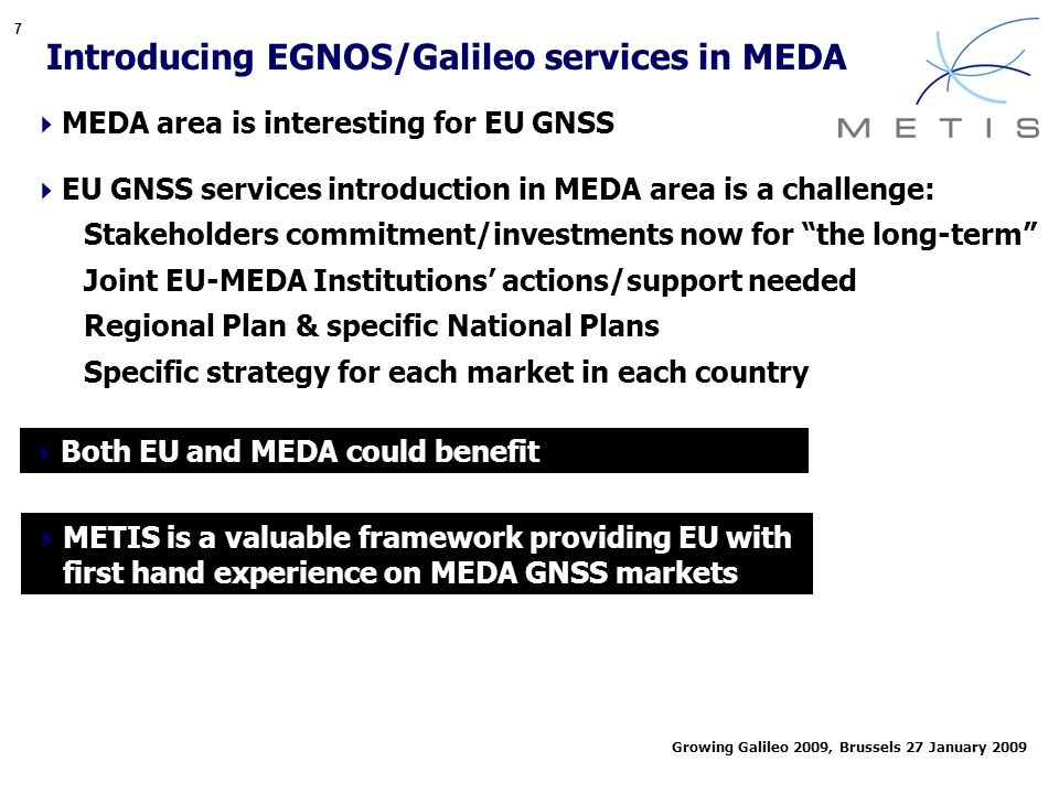 7 Growing Galileo 2009, Brussels 27 January 2009 Introducing EGNOS/Galileo services in MEDA MEDA area is interesting for EU GNSS EU GNSS services introduction in MEDA area is a challenge: Stakeholders commitment/investments now for the long-term Joint EU-MEDA Institutions actions/support needed Regional Plan & specific National Plans Specific strategy for each market in each country Both EU and MEDA could benefit METIS is a valuable framework providing EU with first hand experience on MEDA GNSS markets