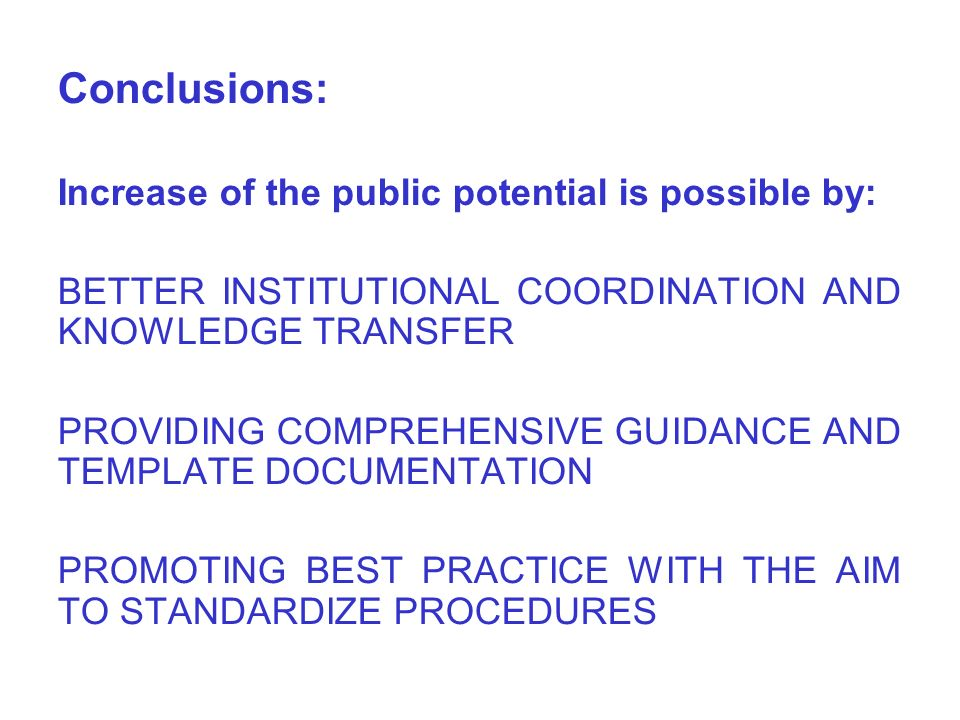 Conclusions: Increase of the public potential is possible by: BETTER INSTITUTIONAL COORDINATION AND KNOWLEDGE TRANSFER PROVIDING COMPREHENSIVE GUIDANCE AND TEMPLATE DOCUMENTATION PROMOTING BEST PRACTICE WITH THE AIM TO STANDARDIZE PROCEDURES