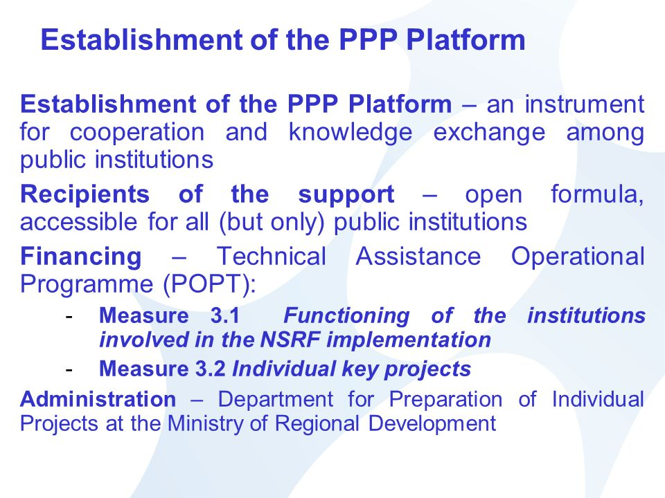 Establishment of the PPP Platform Establishment of the PPP Platform – an instrument for cooperation and knowledge exchange among public institutions Recipients of the support – open formula, accessible for all (but only) public institutions Financing – Technical Assistance Operational Programme (POPT): -Measure 3.1 Functioning of the institutions involved in the NSRF implementation -Measure 3.2 Individual key projects Administration – Department for Preparation of Individual Projects at the Ministry of Regional Development