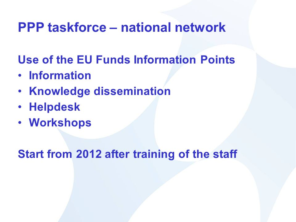 PPP taskforce – national network Use of the EU Funds Information Points Information Knowledge dissemination Helpdesk Workshops Start from 2012 after training of the staff