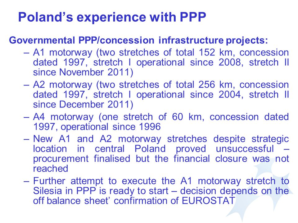Polands experience with PPP Governmental PPP/concession infrastructure projects: –A1 motorway (two stretches of total 152 km, concession dated 1997, stretch I operational since 2008, stretch II since November 2011) –A2 motorway (two stretches of total 256 km, concession dated 1997, stretch I operational since 2004, stretch II since December 2011) –A4 motorway (one stretch of 60 km, concession dated 1997, operational since 1996 –New A1 and A2 motorway stretches despite strategic location in central Poland proved unsuccessful – procurement finalised but the financial closure was not reached –Further attempt to execute the A1 motorway stretch to Silesia in PPP is ready to start – decision depends on the off balance sheet confirmation of EUROSTAT
