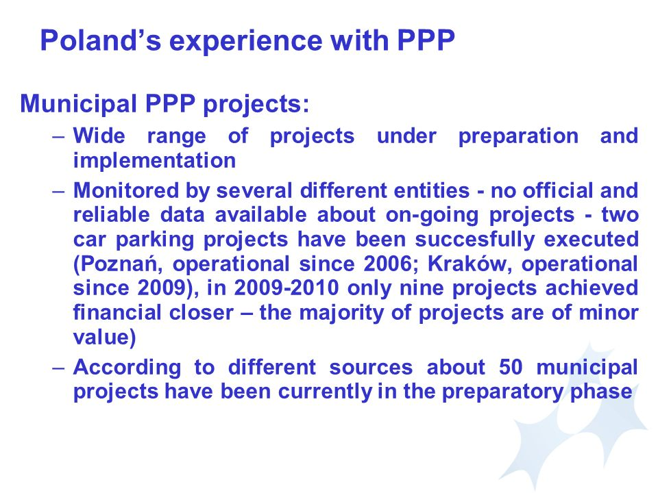 Polands experience with PPP Municipal PPP projects: –Wide range of projects under preparation and implementation –Monitored by several different entities - no official and reliable data available about on-going projects - two car parking projects have been succesfully executed (Poznań, operational since 2006; Kraków, operational since 2009), in only nine projects achieved financial closer – the majority of projects are of minor value) –According to different sources about 50 municipal projects have been currently in the preparatory phase