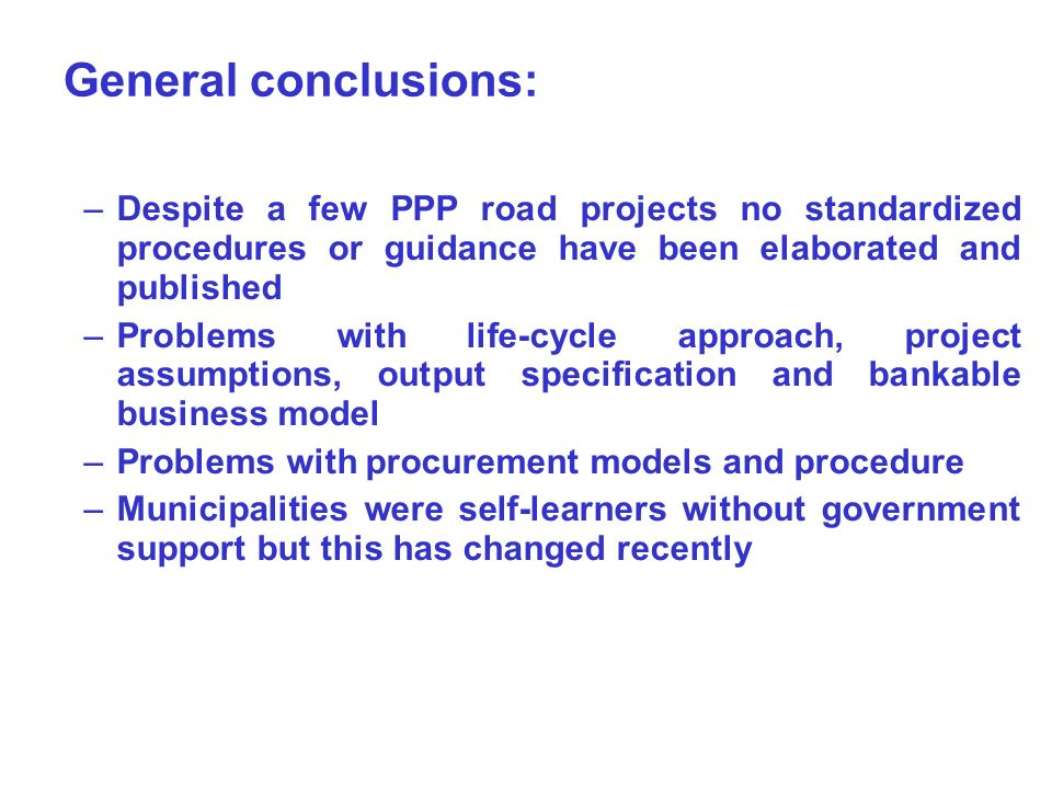 General conclusions: –Despite a few PPP road projects no standardized procedures or guidance have been elaborated and published –Problems with life-cycle approach, project assumptions, output specification and bankable business model –Problems with procurement models and procedure –Municipalities were self-learners without government support but this has changed recently