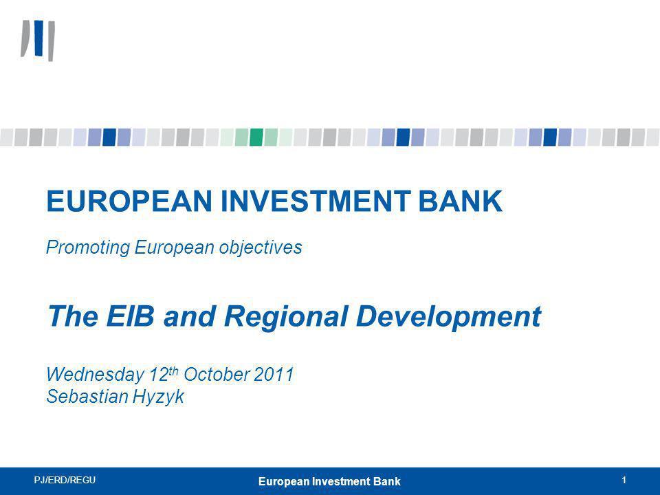 PJ/ERD/REGU1 European Investment Bank EUROPEAN INVESTMENT BANK Promoting European objectives The EIB and Regional Development Wednesday 12 th October 2011 Sebastian Hyzyk