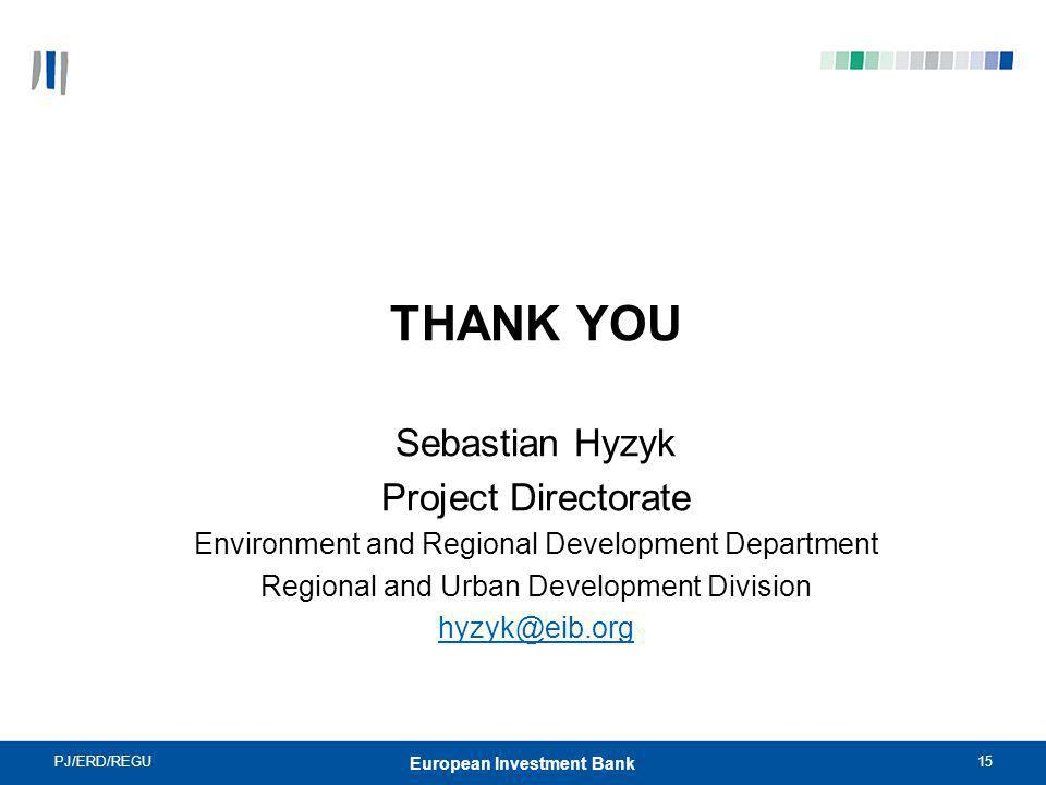 PJ/ERD/REGU15 European Investment Bank THANK YOU Sebastian Hyzyk Project Directorate Environment and Regional Development Department Regional and Urba