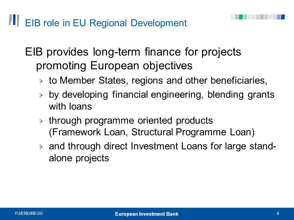 PJ/ERD/REGU4 European Investment Bank EIB role in EU Regional Development EIB provides long-term finance for projects promoting European objectives to