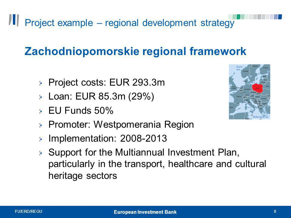 PJ/ERD/REGU8 European Investment Bank Project example – regional development strategy Zachodniopomorskie regional framework Project costs: EUR 293.3m Loan: EUR 85.3m (29%) EU Funds 50% Promoter: Westpomerania Region Implementation: 2008-2013 Support for the Multiannual Investment Plan, particularly in the transport, healthcare and cultural heritage sectors
