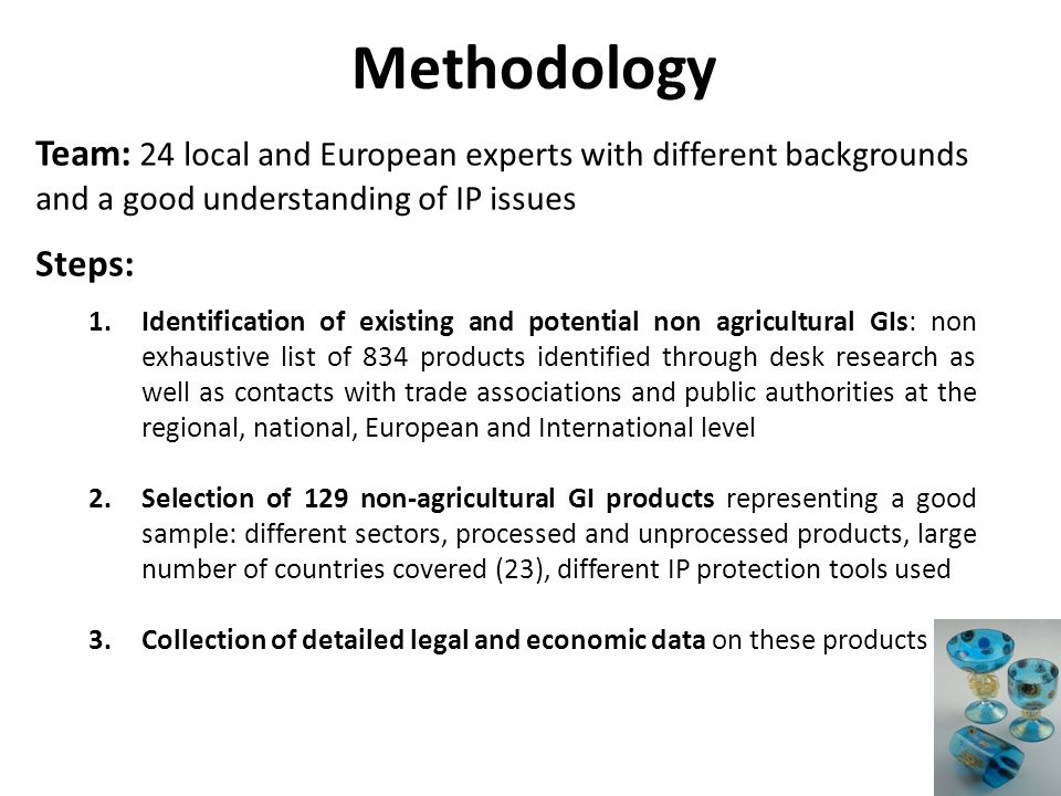 Team: 24 local and European experts with different backgrounds and a good understanding of IP issues Steps: 1.Identification of existing and potential non agricultural GIs: non exhaustive list of 834 products identified through desk research as well as contacts with trade associations and public authorities at the regional, national, European and International level 2.Selection of 129 non-agricultural GI products representing a good sample: different sectors, processed and unprocessed products, large number of countries covered (23), different IP protection tools used 3.Collection of detailed legal and economic data on these products Methodology