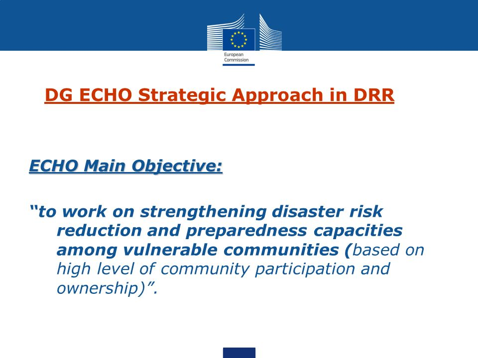 DRR policy context DRR and its relations with Climate change and sustainable development is high in the international and EU agenda Hyogo Framework for Action (HFA ) EU Consensus on Humanitarian Aid – Dec 2007 The EU Communication on the EU Strategy on DRR for developing countries – 2009 ECHO Policy Guidelines on DRR Under preparation