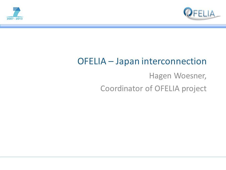OFELIA – Japan interconnection Hagen Woesner, Coordinator of OFELIA project
