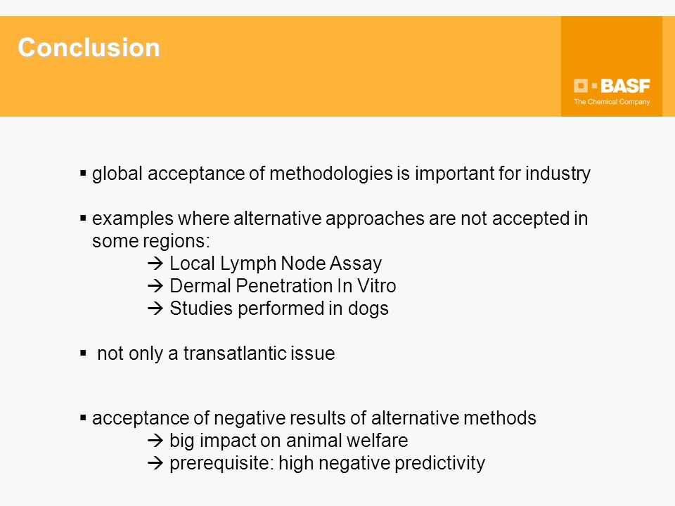 Conclusion global acceptance of methodologies is important for industry examples where alternative approaches are not accepted in some regions: Local Lymph Node Assay Dermal Penetration In Vitro Studies performed in dogs not only a transatlantic issue acceptance of negative results of alternative methods big impact on animal welfare prerequisite: high negative predictivity