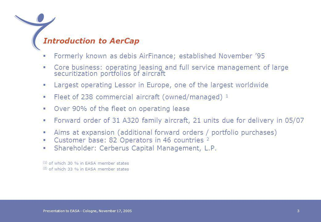 Presentation to EASA - Cologne, November 17, 20052 Todays Objectives To introduce the Aircraft Lessor Community as a significant stakeholder in Aviation To highlight the Lessor Communitys concerns with respect to the impact of EASA Commission Regulation 2042/2003 entry into force NOT to discuss the details of such regulations, but, To achieve an awareness by EASA for the Lessor Communitys wishes: oTo be granted the opportunity to discuss its specific issues (and suggestions for possible solutions) in dedicated meetings with appropriate EASA staff oTo be granted the opportunity to be represented during formal discussions between regulators and the Aviation Industry