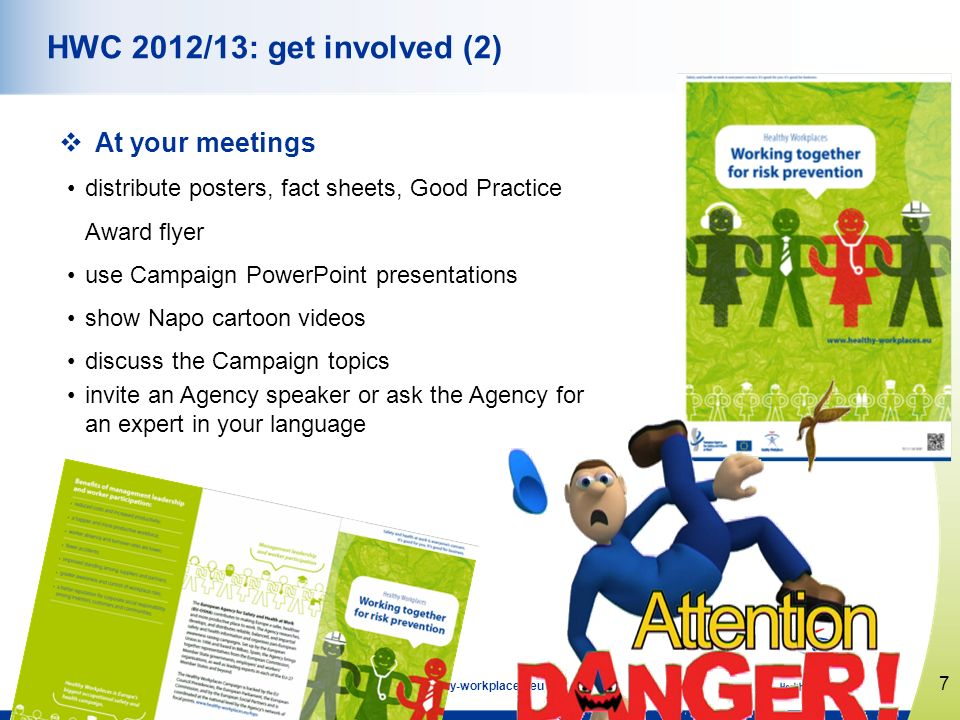 7 www.healthy-workplaces.eu HWC 2012/13: get involved (2) At your meetings distribute posters, fact sheets, Good Practice Award flyer use Campaign Pow