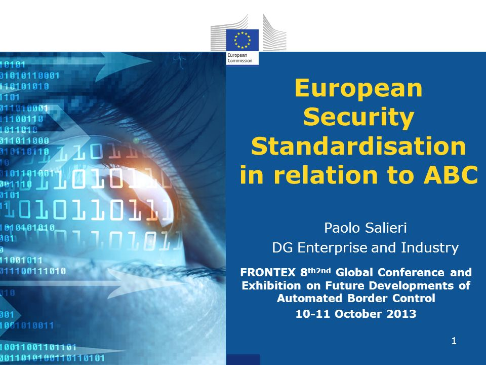 1 European Security Standardisation in relation to ABC Paolo Salieri DG Enterprise and Industry FRONTEX 8 th2nd Global Conference and Exhibition on Future Developments of Automated Border Control October 2013