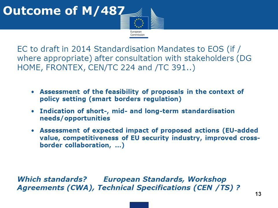 Outcome of M/487 EC to draft in 2014 Standardisation Mandates to EOS (if / where appropriate) after consultation with stakeholders (DG HOME, FRONTEX, CEN/TC 224 and /TC 391..) Assessment of the feasibility of proposals in the context of policy setting (smart borders regulation) Indication of short-, mid- and long-term standardisation needs/opportunities Assessment of expected impact of proposed actions (EU-added value, competitiveness of EU security industry, improved cross- border collaboration, …) Which standards.