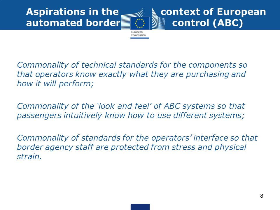 Aspirations in the context of European automated border control (ABC) Commonality of technical standards for the components so that operators know exactly what they are purchasing and how it will perform; Commonality of the look and feel of ABC systems so that passengers intuitively know how to use different systems; Commonality of standards for the operators interface so that border agency staff are protected from stress and physical strain.
