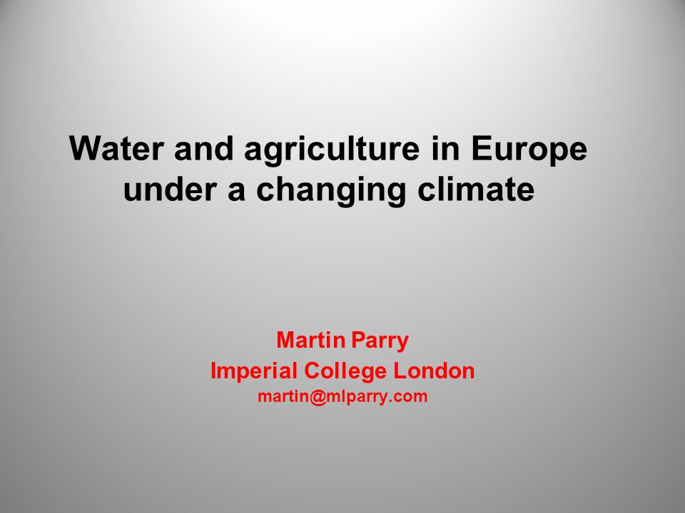 Water and agriculture in Europe under a changing climate Martin Parry Imperial College London martin@mlparry.com