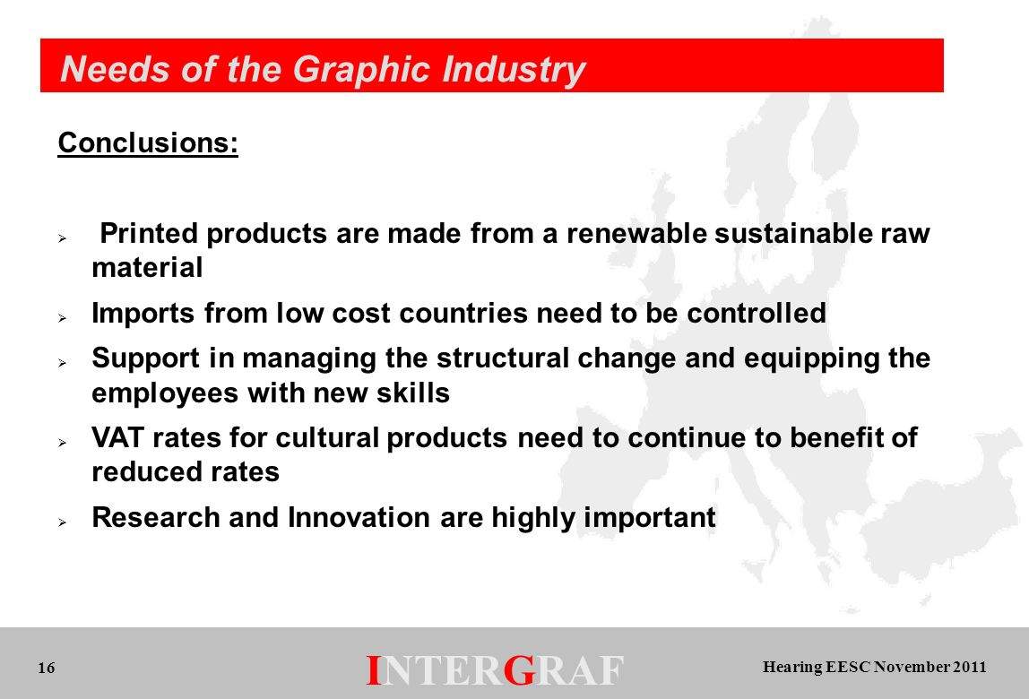 Hearing EESC November 2011 INTERGRAF 16 Needs of the Graphic Industry Conclusions: Printed products are made from a renewable sustainable raw material