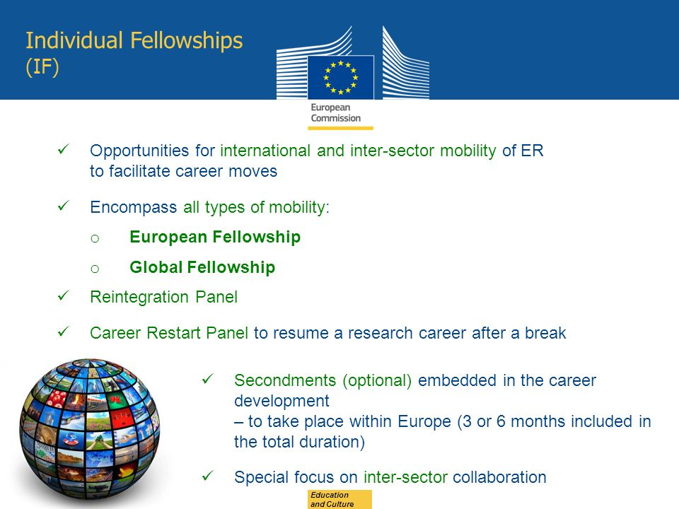 Education and Culture Individual Fellowships (IF) Opportunities for international and inter-sector mobility of ER to facilitate career moves Encompass all types of mobility: o European Fellowship o Global Fellowship Reintegration Panel Career Restart Panel to resume a research career after a break Secondments (optional) embedded in the career development – to take place within Europe (3 or 6 months included in the total duration) Special focus on inter-sector collaboration