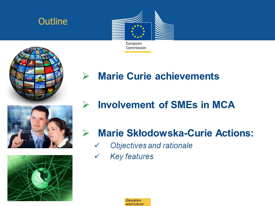 Education and Culture Outline Marie Curie achievements Involvement of SMEs in MCA Marie Skłodowska-Curie Actions: Objectives and rationale Key features