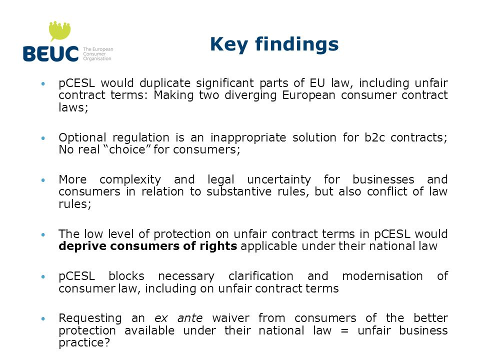 Key findings pCESL would duplicate significant parts of EU law, including unfair contract terms: Making two diverging European consumer contract laws; Optional regulation is an inappropriate solution for b2c contracts; No real choice for consumers; More complexity and legal uncertainty for businesses and consumers in relation to substantive rules, but also conflict of law rules; The low level of protection on unfair contract terms in pCESL would deprive consumers of rights applicable under their national law pCESL blocks necessary clarification and modernisation of consumer law, including on unfair contract terms Requesting an ex ante waiver from consumers of the better protection available under their national law = unfair business practice