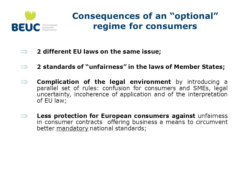 Consequences of an optional regime for consumers 2 different EU laws on the same issue; 2 standards of unfairness in the laws of Member States; Complication of the legal environment by introducing a parallel set of rules: confusion for consumers and SMEs, legal uncertainty, incoherence of application and of the interpretation of EU law; Less protection for European consumers against unfairness in consumer contracts offering business a means to circumvent better mandatory national standards;