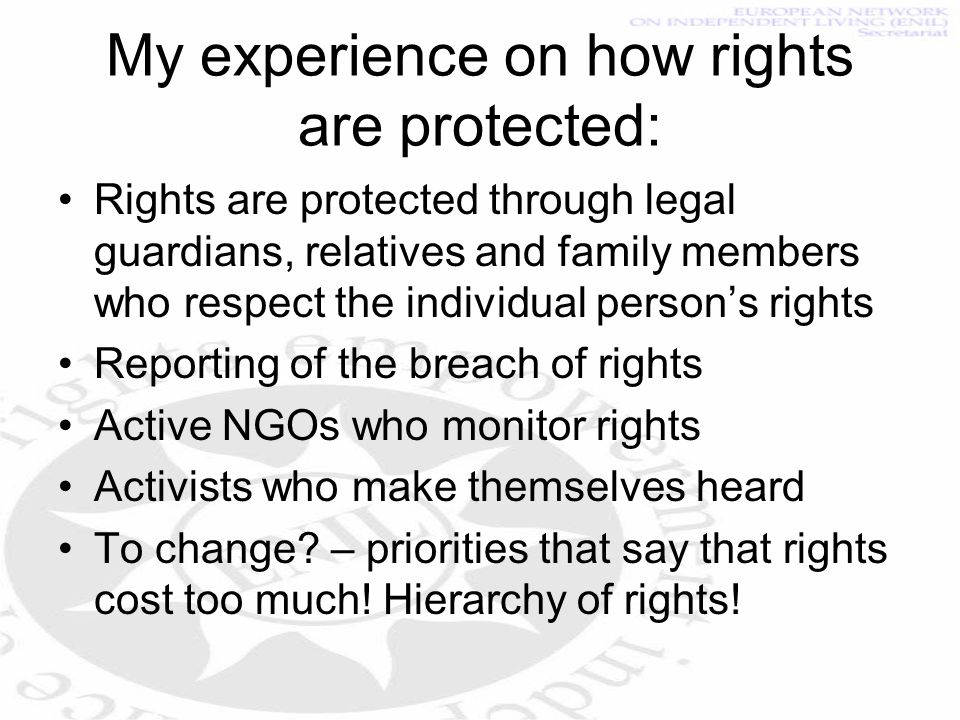 My experience on how rights are protected: Rights are protected through legal guardians, relatives and family members who respect the individual persons rights Reporting of the breach of rights Active NGOs who monitor rights Activists who make themselves heard To change.