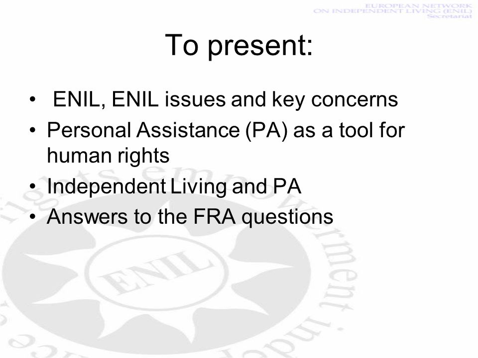 To present: ENIL, ENIL issues and key concerns Personal Assistance (PA) as a tool for human rights Independent Living and PA Answers to the FRA questions
