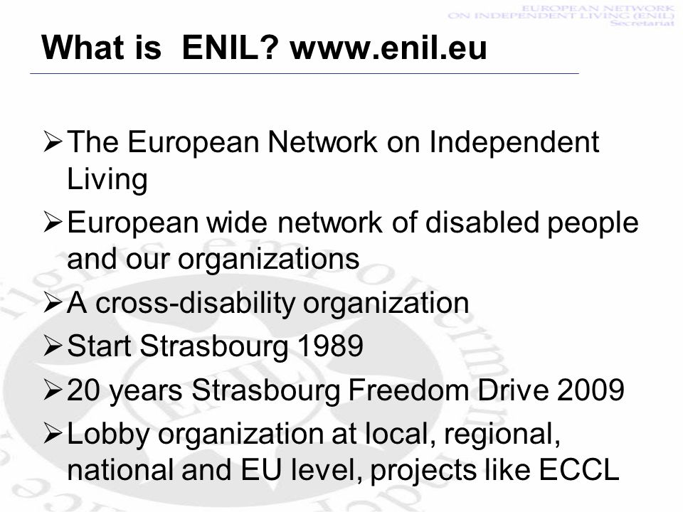 What is ENIL? www.enil.eu The European Network on Independent Living European wide network of disabled people and our organizations A cross-disability