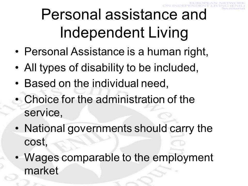 Personal assistance and Independent Living Personal Assistance is a human right, All types of disability to be included, Based on the individual need, Choice for the administration of the service, National governments should carry the cost, Wages comparable to the employment market