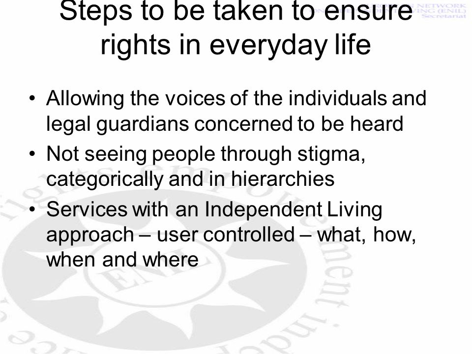 Steps to be taken to ensure rights in everyday life Allowing the voices of the individuals and legal guardians concerned to be heard Not seeing people through stigma, categorically and in hierarchies Services with an Independent Living approach – user controlled – what, how, when and where