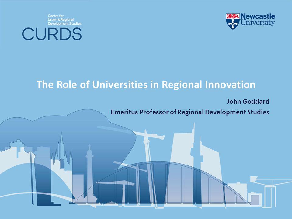 The Role of Universities in Regional Innovation John Goddard Emeritus Professor of Regional Development Studies