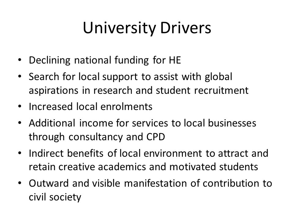 University Drivers Declining national funding for HE Search for local support to assist with global aspirations in research and student recruitment In