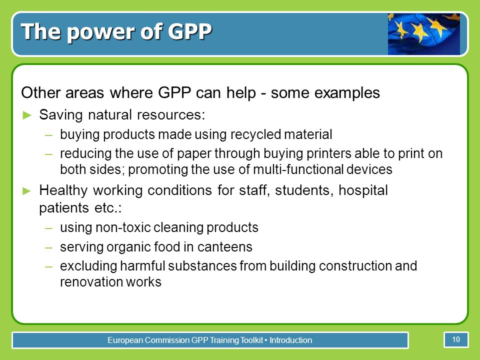 European Commission GPP Training Toolkit Introduction 10 Other areas where GPP can help - some examples Saving natural resources: –buying products made using recycled material –reducing the use of paper through buying printers able to print on both sides; promoting the use of multi-functional devices Healthy working conditions for staff, students, hospital patients etc.: –using non-toxic cleaning products –serving organic food in canteens –excluding harmful substances from building construction and renovation works The power of GPP