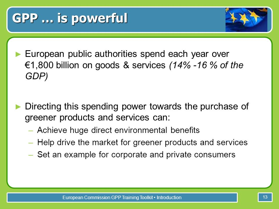 European Commission GPP Training Toolkit Introduction 13 European public authorities spend each year over 1,800 billion on goods & services (14% -16 % of the GDP) Directing this spending power towards the purchase of greener products and services can: –Achieve huge direct environmental benefits –Help drive the market for greener products and services –Set an example for corporate and private consumers GPP … is powerful