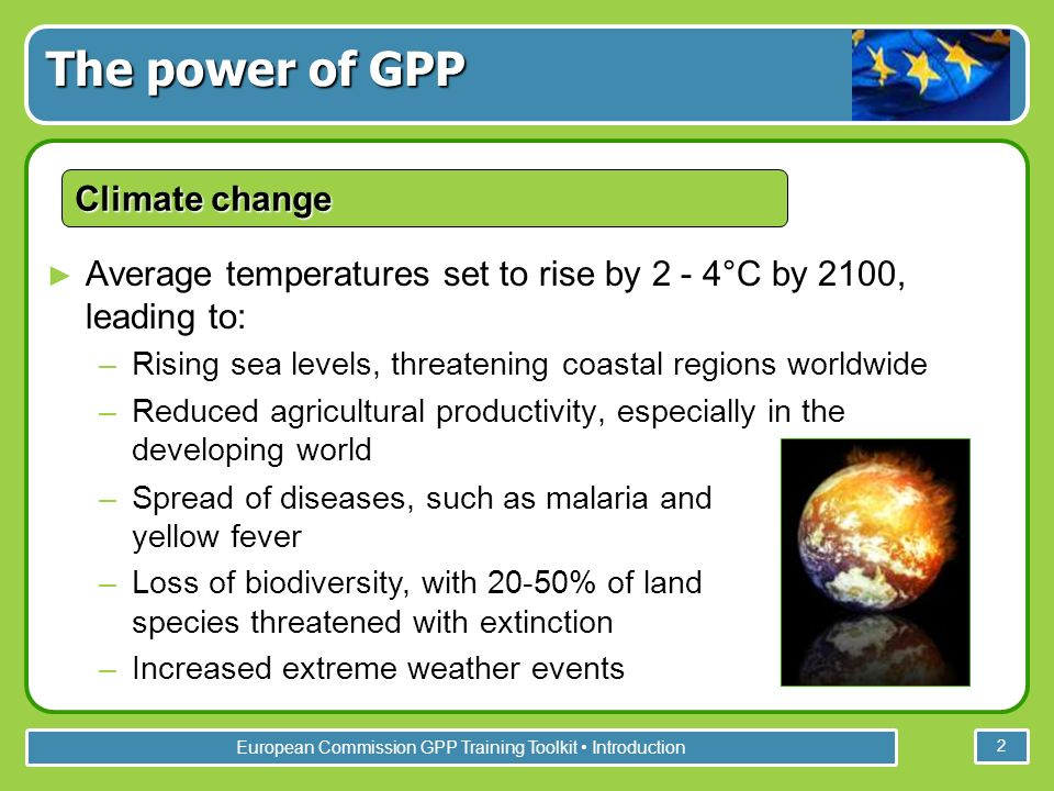 European Commission GPP Training Toolkit Introduction 2 Average temperatures set to rise by 2 - 4°C by 2100, leading to: –Rising sea levels, threatening coastal regions worldwide –Reduced agricultural productivity, especially in the developing world The power of GPP Climate change –Spread of diseases, such as malaria and yellow fever –Loss of biodiversity, with 20-50% of land species threatened with extinction –Increased extreme weather events