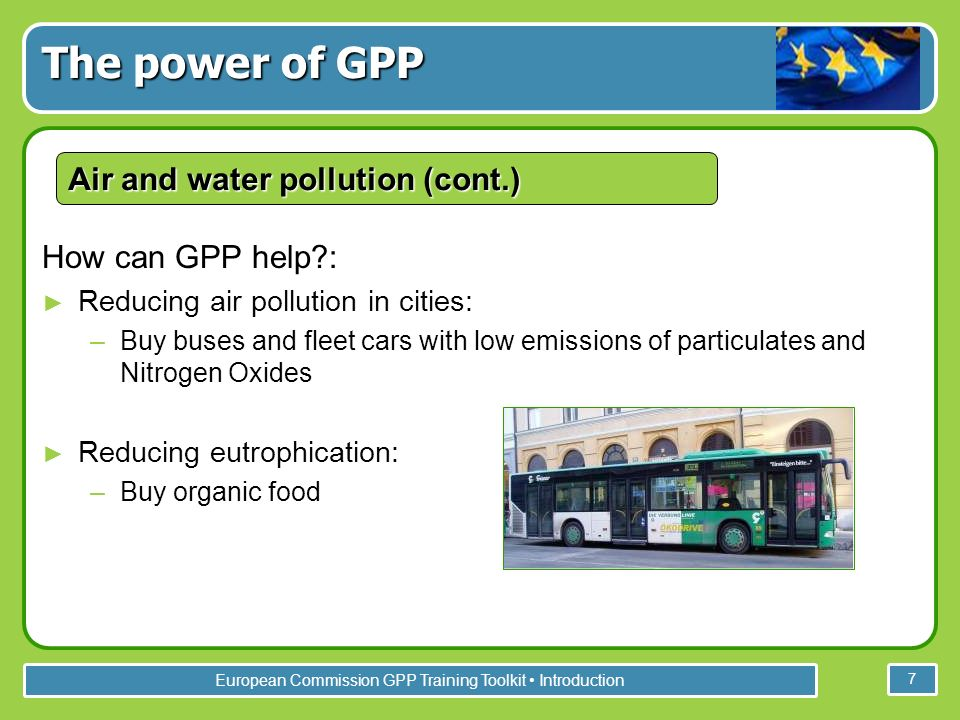 European Commission GPP Training Toolkit Introduction 7 How can GPP help : Reducing air pollution in cities: –Buy buses and fleet cars with low emissions of particulates and Nitrogen Oxides Reducing eutrophication: –Buy organic food The power of GPP Air and water pollution (cont.)