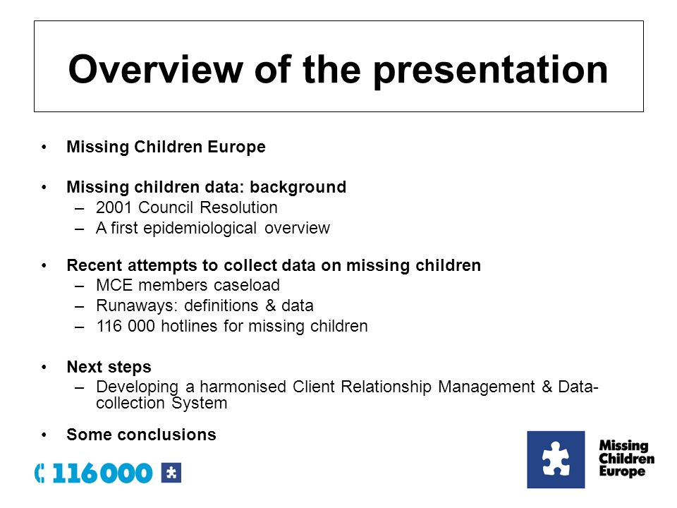 Missing Children Europe Missing children data: background –2001 Council Resolution –A first epidemiological overview Recent attempts to collect data on missing children –MCE members caseload –Runaways: definitions & data – hotlines for missing children Next steps –Developing a harmonised Client Relationship Management & Data- collection System Some conclusions Overview of the presentation