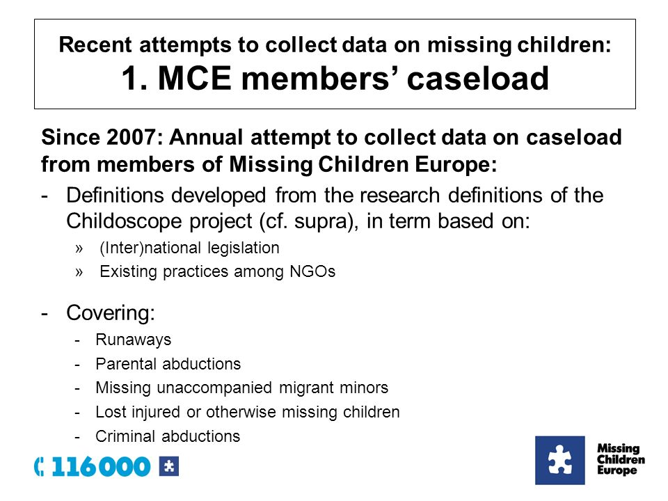 Since 2007: Annual attempt to collect data on caseload from members of Missing Children Europe: -Definitions developed from the research definitions of the Childoscope project (cf.