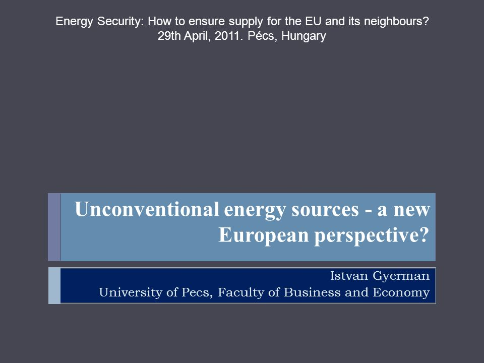 Unconventional energy sources - a new European perspective? Istvan Gyerman University of Pecs, Faculty of Business and Economy Energy Security: How to